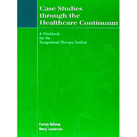 Case Studies Through the Health Care Continuum - A Workbook for the Occupational Therapy Student