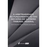 Arbitrariedade Na Fundamentação Das Decisões Do Supremo Tribunal Federal, A - 2017
