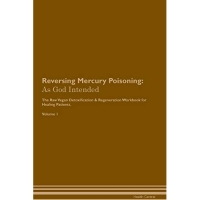 Reversing Mercury Poisoning: As God Intended the Raw Vegan Plant-Based Detoxification & Regeneration Workbook for Healing Patients. Volume 1