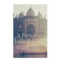 A Partição Da Índia Britânica: A História E O Legado Da Divisão Do Raj Britânico Entre Índia E Paquistão