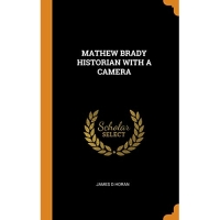 MATHEW BRADY HISTORIAN WITH A CAMERA