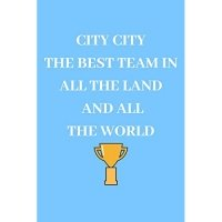 City City the Best Team in All the Land and All the World: Manchester City Fan Notebook - Journal - Diary - 120 Lined Pages
