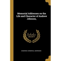 Memorial Addresses on the Life and Character of Andrew Johnson,