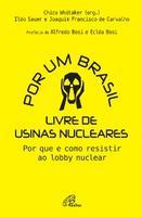 Por Um Brasil Livre de Usinas Nucleares: Por Que e Como Resistir ao Lobby Nuclear