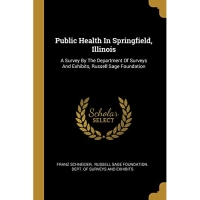 Public Health In Springfield, Illinois: A Survey By The Department Of Surveys And Exhibits, Russell Sage Foundation