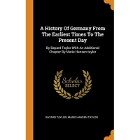A History Of Germany From The Earliest Times To The Present Day: By Bayard Taylor With An Additional Chapter By Marie Hansen-taylor
