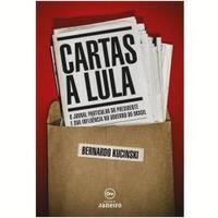 Cartas A Lula - O Jornal Particular Do Presidente E Sua Influencia No Governo Do Brasil