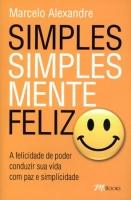 Simples, Simplesmente Feliz - a Felicidade de Poder Conduzir Sua Vida Com Paz e Simplicidade