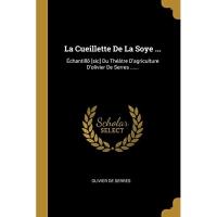 La Cueillette De La Soye ...: Échantillõ [sic] Du Théâtre D'agriculture D'olivier De Serres ......
