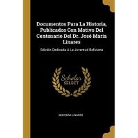 Documentos Para La Historia, Publicados Con Motivo Del Centenario Del Dr. José María Linares: Edición Dedicada A La Juventud Boliviana