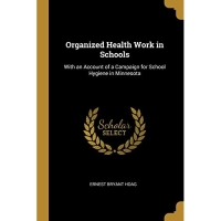 Organized Health Work in Schools: With an Account of a Campaign for School Hygiene in Minnesota