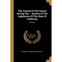 The Journal Of The Senate During The ... Session Of The Legislature Of The State Of California; Volume 36