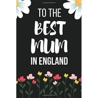 To the Best Mum in England: Funny Novelty Mothers Day Gifts: Lined Notebook, Diary, Journal (Flower Design)