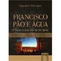 Francisco pão e água - O Papa e o novo jeito de Ser Igreja