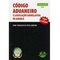 Código Aduaneiro e Legislação Correlativa de Angola - 1ª Ed