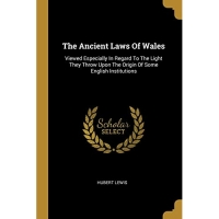 The Ancient Laws Of Wales: Viewed Especially In Regard To The Light They Throw Upon The Origin Of Some English Institutions