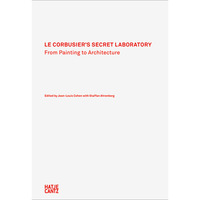 Le Corbusier's Secret Laboratory: From Painting to Architecture