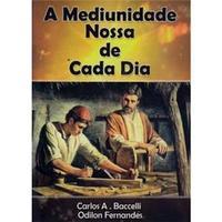A Mediunidade Nossa de Cada Dia - Carlos A. Baccelli e Odilon Fernandes
