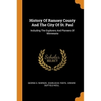 History Of Ramsey County And The City Of St. Paul: Including The Explorers And Pioneers Of Minnesota