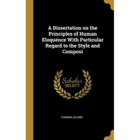 A Dissertation on the Principles of Human Eloquence With Particular Regard to the Style and Composi