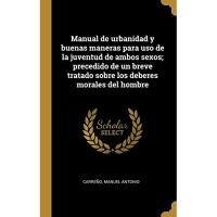 Manual de urbanidad y buenas maneras para uso de la juventud de ambos sexos; precedido de un breve tratado sobre los deberes morales del hombre
