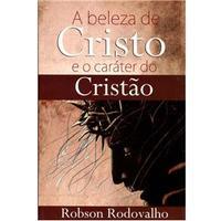 A Beleza de Cristo e o Caráter do Cristão - Robson Rodovalho