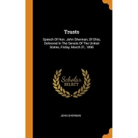Trusts: Speech Of Hon. John Sherman, Of Ohio, Delivered In The Senate Of The United States, Friday, March 21, 1890