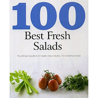 100 Best Fresh Salads - The Ultimate Ingredients For Healthy Living Including 100 Revitalizing Recipes