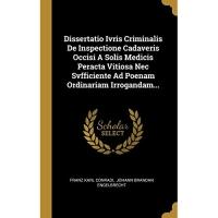 Dissertatio Ivris Criminalis De Inspectione Cadaveris Occisi A Solis Medicis Peracta Vitiosa Nec Svfficiente Ad Poenam Ordinariam Irrogandam...