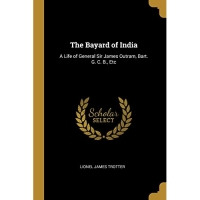 The Bayard of India: A Life of General Sir James Outram, Bart. G. C. B., Etc