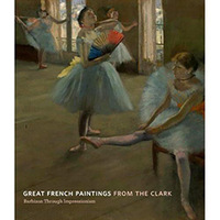 Great French Paintings from the Clark - Barbizon Through Impressionism