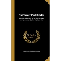 The Trinity Foot Beagles: An Informal Record of Cambridge Sport and Sportsmen During the Past Fifty