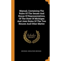 Manual, Containing The Rules Of The Senate And House Of Representatives, Of The State Of Michigan And Joint Rules Of The Two Houses And Other Matter