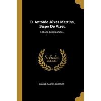 D. Antonio Alves Martins, Bispo De Vizeu: Esboço Biographico...