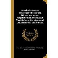 Anselm Ritter von Feuerbach's Leben und Wirken aus seinen ungebruckten Briefen und Tagëbüchern, Vorträgen und Denkschriften. Erster Band.
